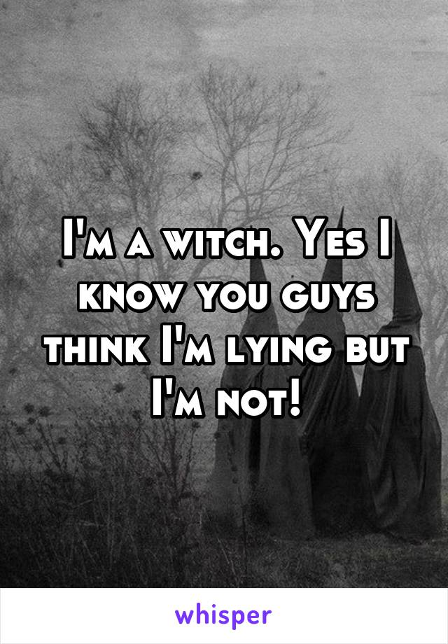 I'm a witch. Yes I know you guys think I'm lying but I'm not!