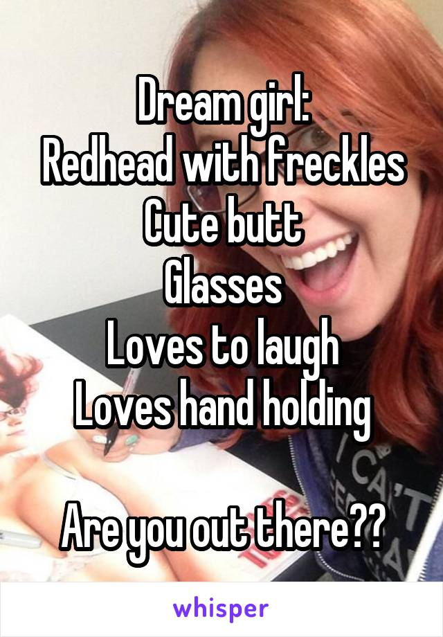 Dream girl: Redhead with freckles Cute butt Glasses Loves to laugh Loves hand holding  Are you out there??