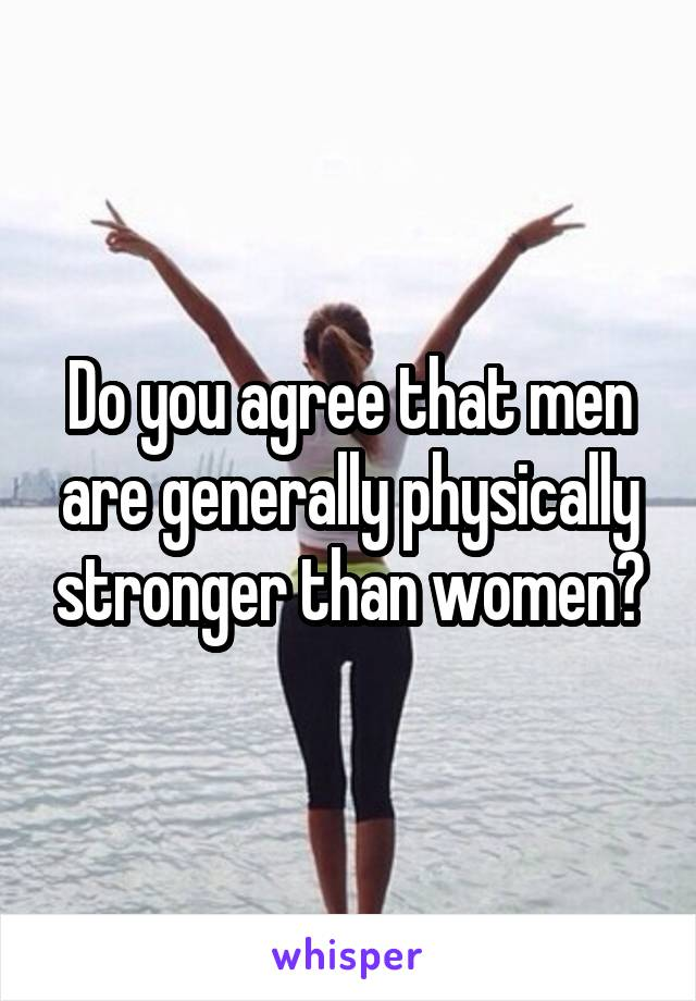 Do you agree that men are generally physically stronger than women?