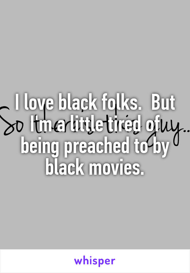 I love black folks.  But I'm a little tired of being preached to by black movies.