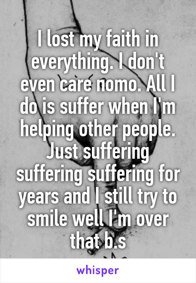 I lost my faith in everything. I don't even care nomo. All I do is suffer when I'm helping other people. Just suffering suffering suffering for years and I still try to smile well I'm over that b.s