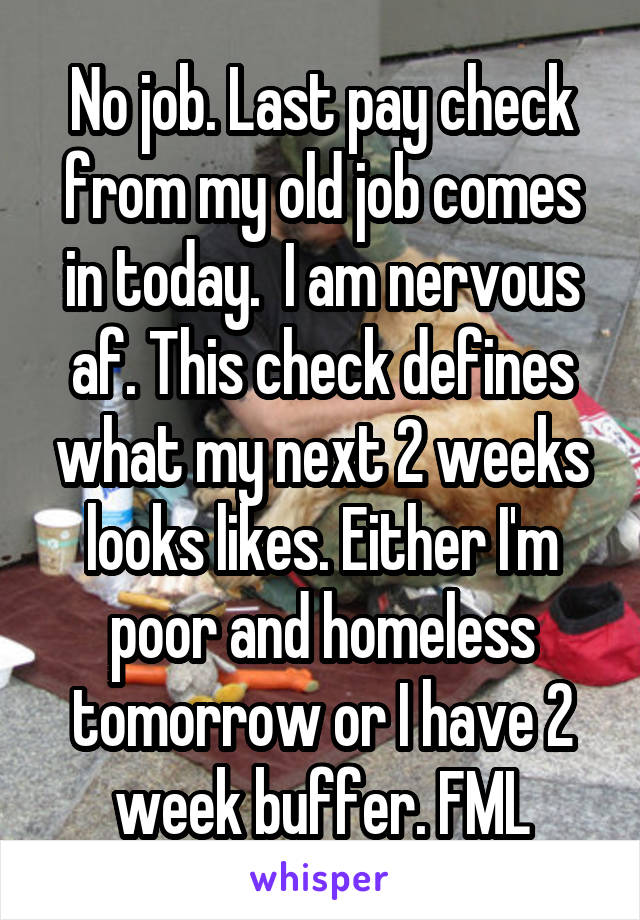 No job. Last pay check from my old job comes in today.  I am nervous af. This check defines what my next 2 weeks looks likes. Either I'm poor and homeless tomorrow or I have 2 week buffer. FML