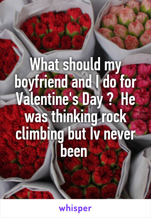 What should my boyfriend and I do for Valentine's Day ?  He was thinking rock climbing but Iv never been