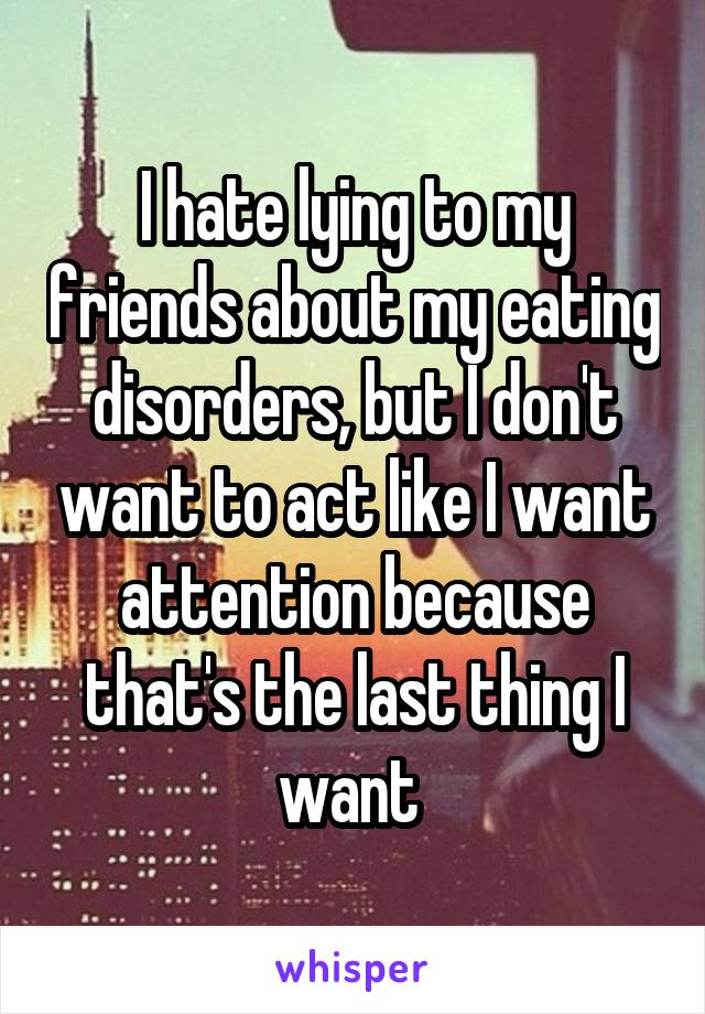 I hate lying to my friends about my eating disorders, but I don't want to act like I want attention because that's the last thing I want