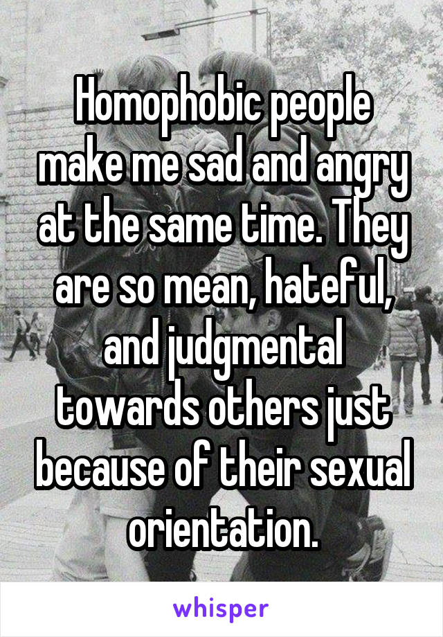 Homophobic people make me sad and angry at the same time. They are so mean, hateful, and judgmental towards others just because of their sexual orientation.