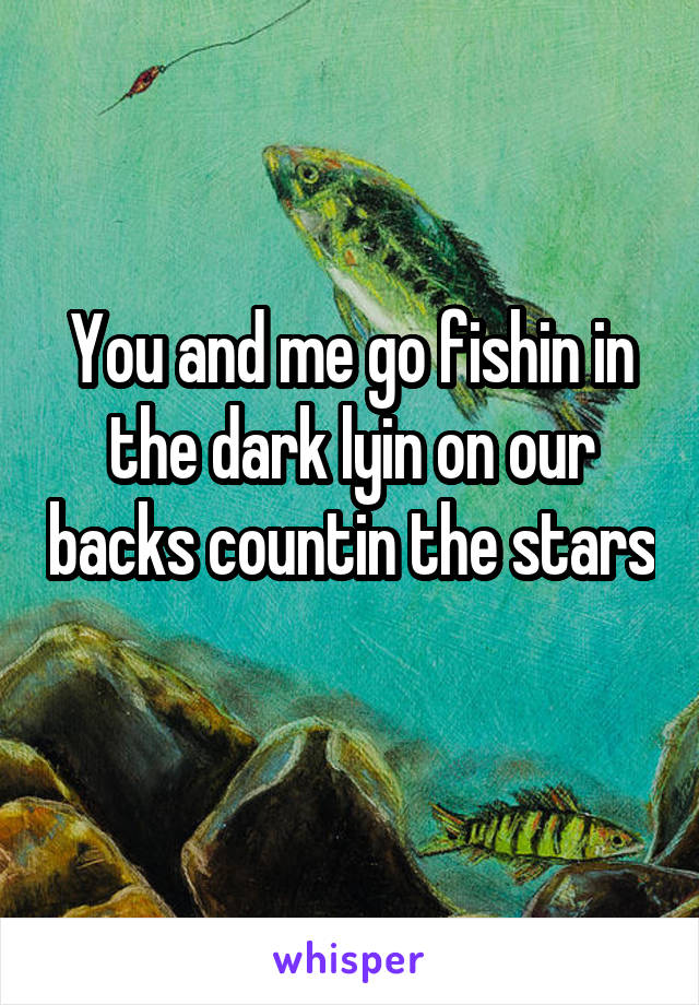 You and me go fishin in the dark lyin on our backs countin the stars