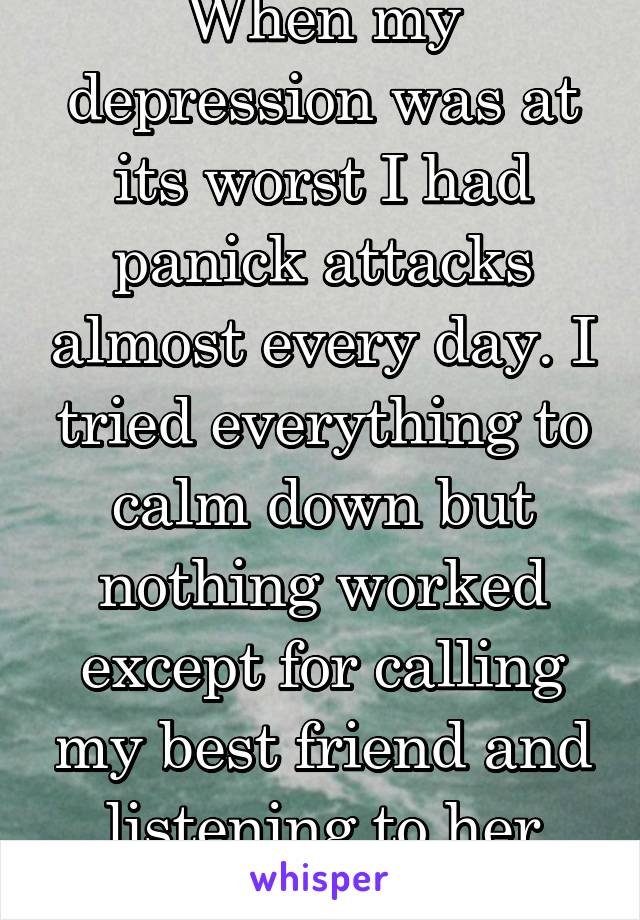 When my depression was at its worst I had panick attacks almost every day. I tried everything to calm down but nothing worked except for calling my best friend and listening to her talk