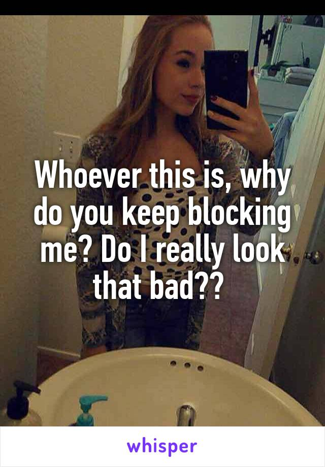 Whoever this is, why do you keep blocking me? Do I really look that bad??
