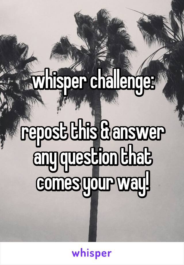 whisper challenge:  repost this & answer any question that comes your way!