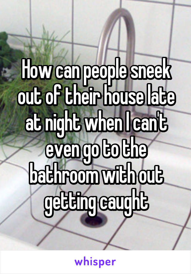 How can people sneek out of their house late at night when I can't even go to the bathroom with out getting caught