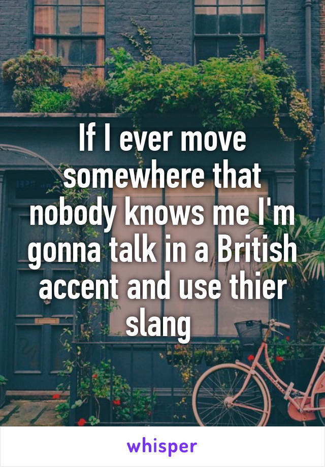 If I ever move somewhere that nobody knows me I'm gonna talk in a British accent and use thier slang