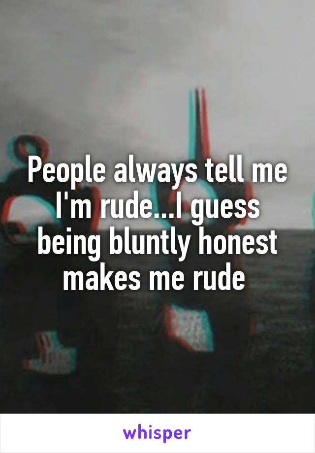 People always tell me I'm rude...I guess being bluntly honest makes me rude