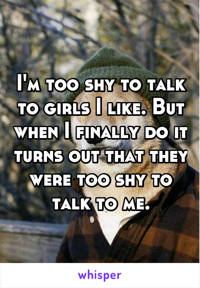 I'm too shy to talk to girls I like. But when I finally do it turns out that they were too shy to talk to me.