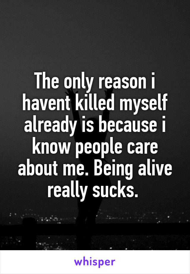 The only reason i havent killed myself already is because i know people care about me. Being alive really sucks.