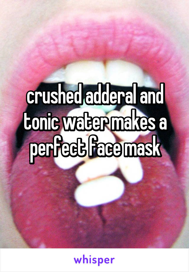 crushed adderal and tonic water makes a perfect face mask