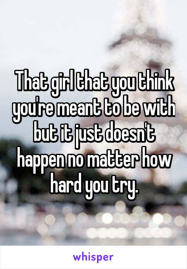 That girl that you think you're meant to be with but it just doesn't happen no matter how hard you try.
