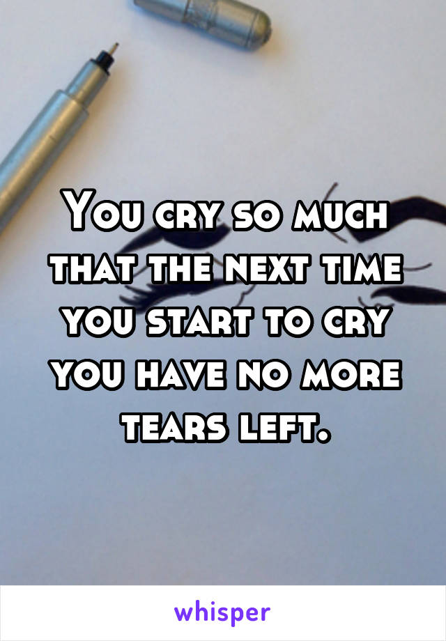 You cry so much that the next time you start to cry you have no more tears left.