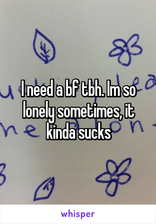 I need a bf tbh. Im so lonely sometimes, it kinda sucks