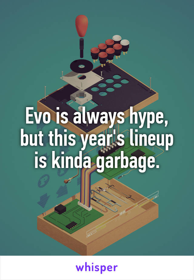 Evo is always hype, but this year's lineup is kinda garbage.