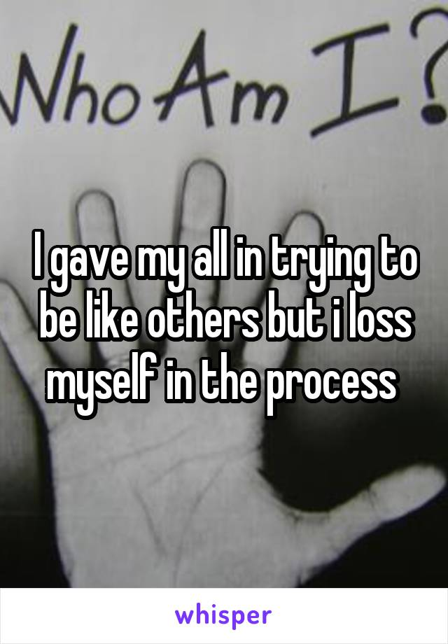 I gave my all in trying to be like others but i loss myself in the process