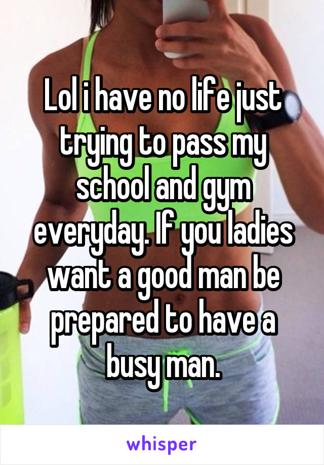 Lol i have no life just trying to pass my school and gym everyday. If you ladies want a good man be prepared to have a busy man.