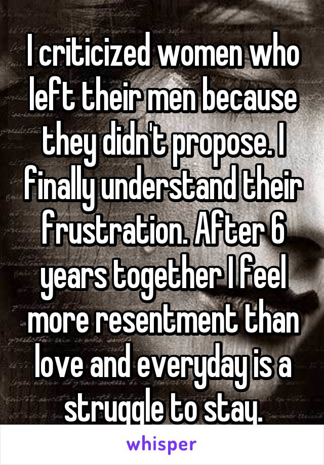 I criticized women who left their men because they didn't propose. I finally understand their frustration. After 6 years together I feel more resentment than love and everyday is a struggle to stay.
