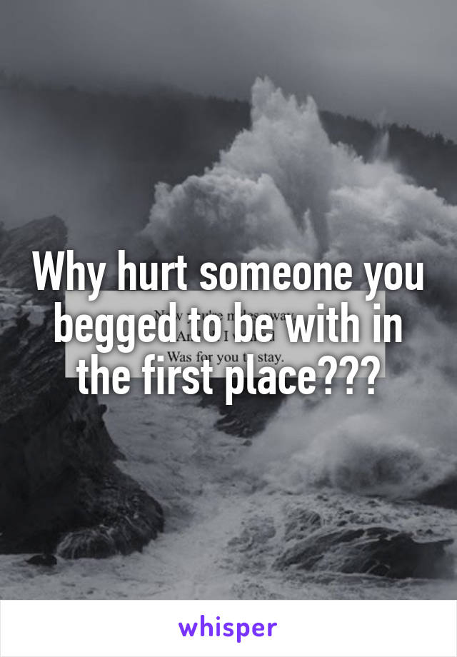 Why hurt someone you begged to be with in the first place???