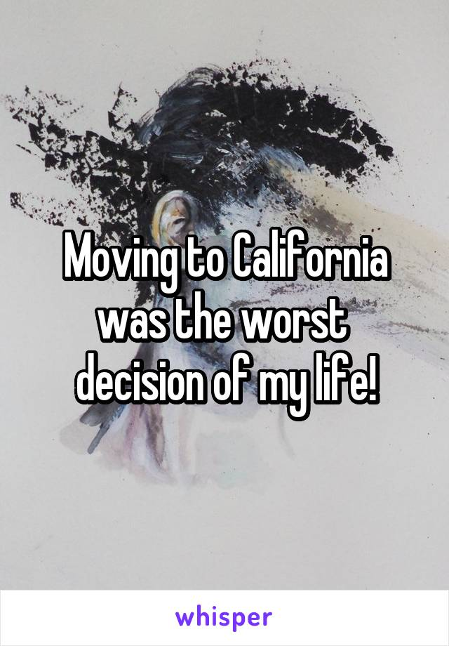 Moving to California was the worst  decision of my life!