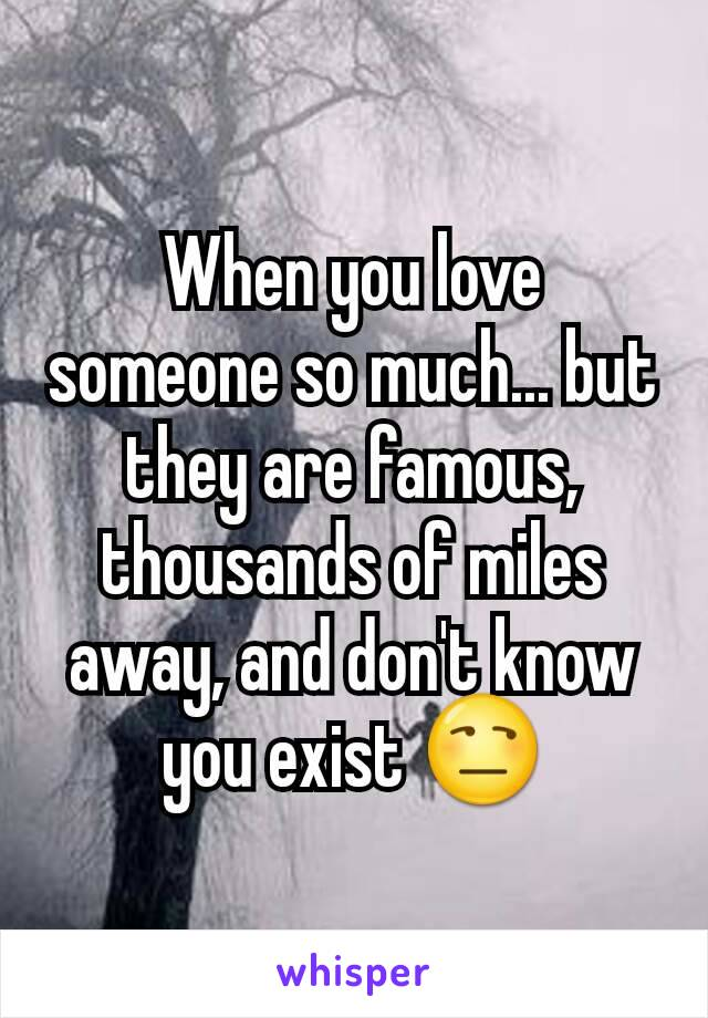When you love someone so much... but they are famous, thousands of miles away, and don't know you exist 😒