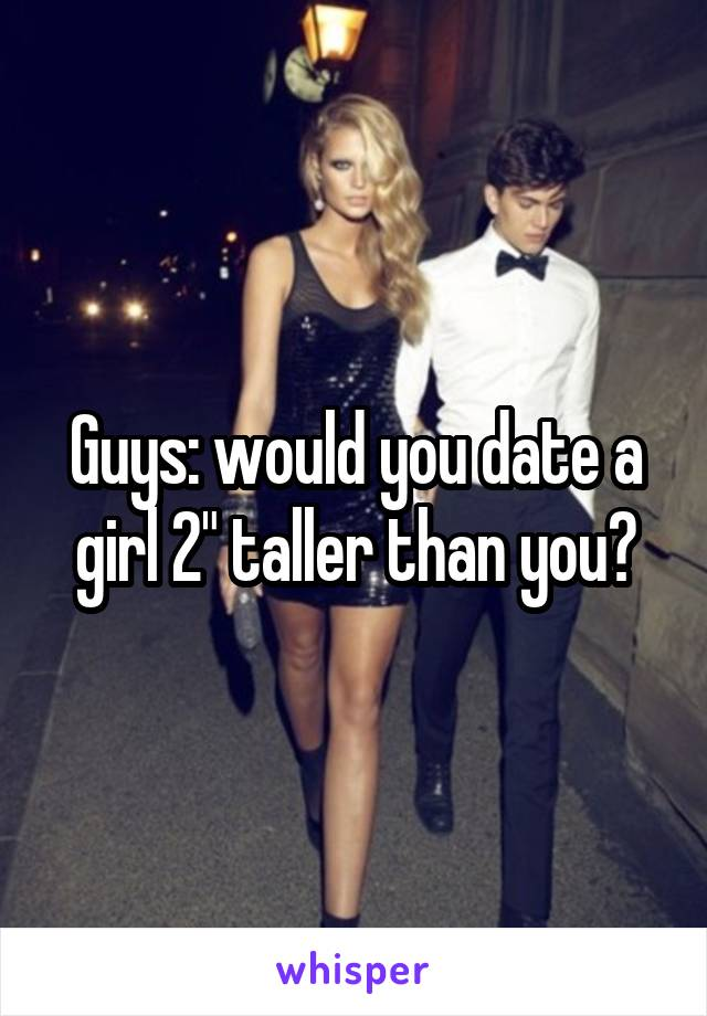 """Guys: would you date a girl 2"""" taller than you?"""