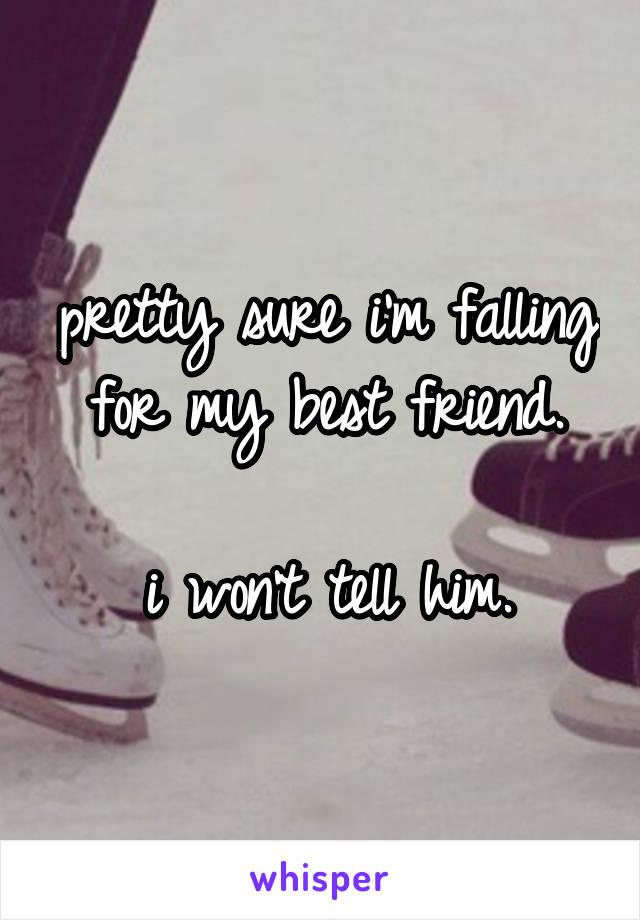 pretty sure i'm falling for my best friend.  i won't tell him.