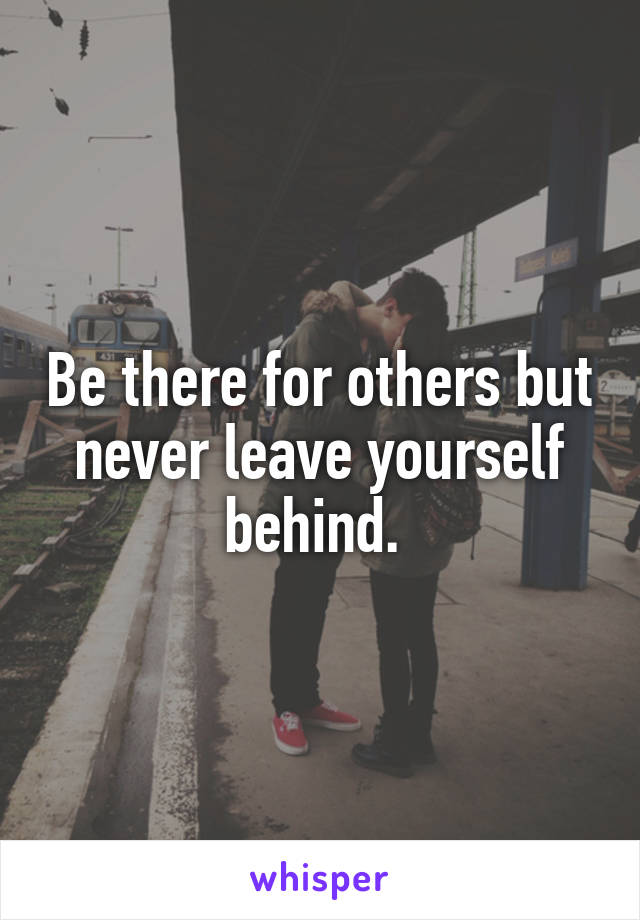 Be there for others but never leave yourself behind.