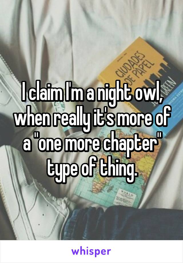 """I claim I'm a night owl, when really it's more of a """"one more chapter"""" type of thing."""