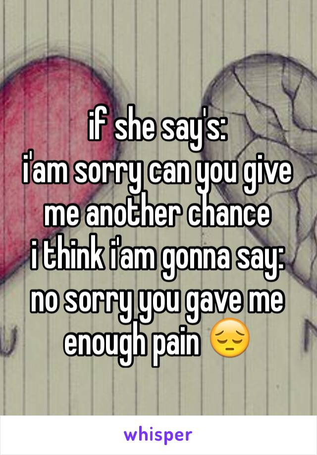 if she say's:  i'am sorry can you give me another chance  i think i'am gonna say: no sorry you gave me enough pain 😔