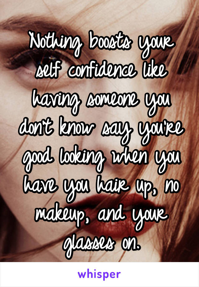 Nothing boosts your self confidence like having someone you don't know say you're good looking when you have you hair up, no makeup, and your glasses on.