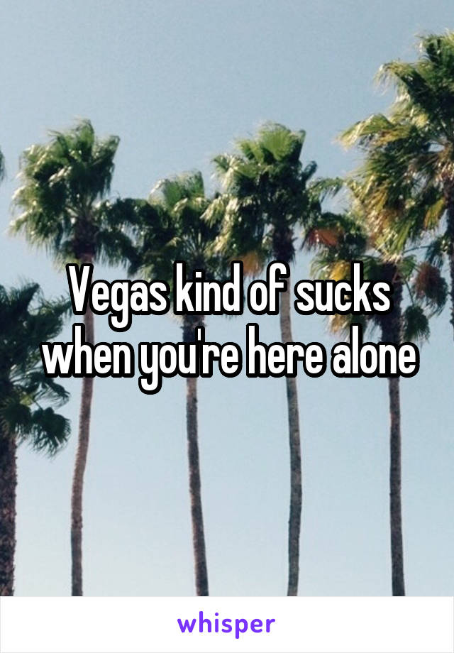 Vegas kind of sucks when you're here alone
