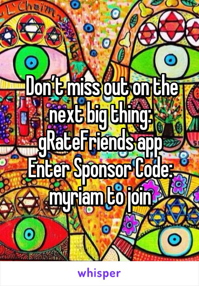 Don't miss out on the next big thing: gRateFriends app Enter Sponsor Code: myriam to join