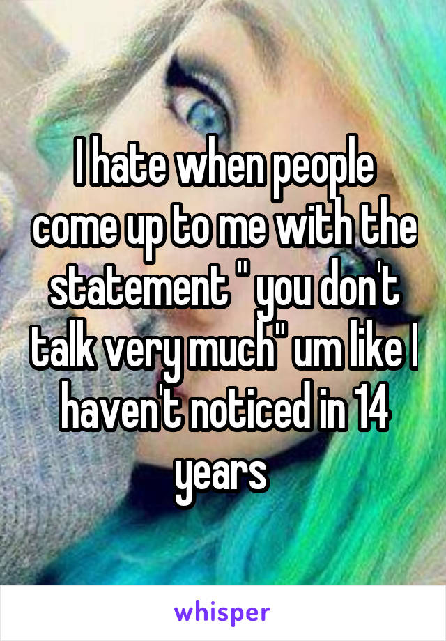"""I hate when people come up to me with the statement """" you don't talk very much"""" um like I haven't noticed in 14 years"""