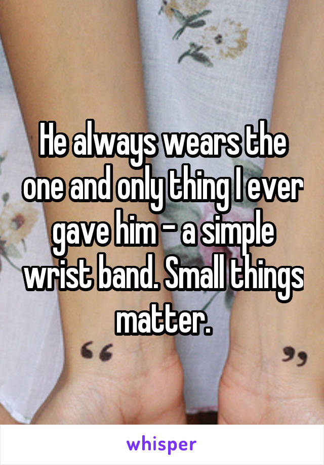 He always wears the one and only thing I ever gave him - a simple wrist band. Small things matter.