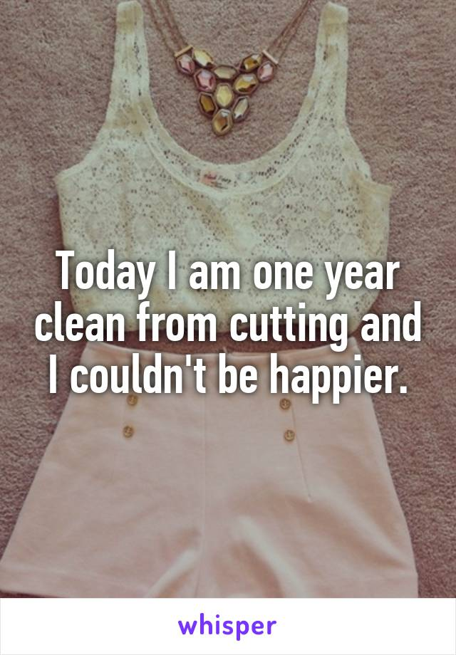 Today I am one year clean from cutting and I couldn't be happier.