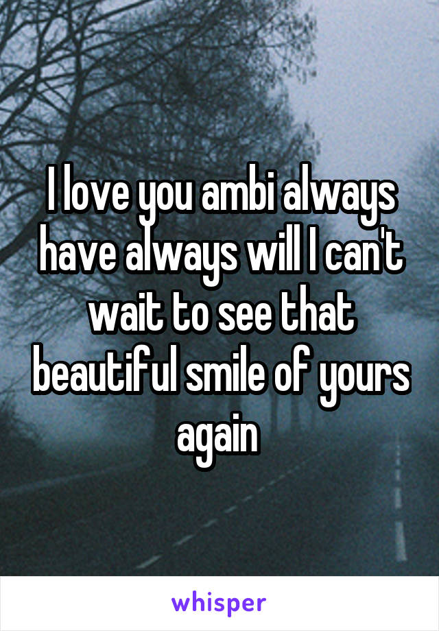 I love you ambi always have always will I can't wait to see that beautiful smile of yours again