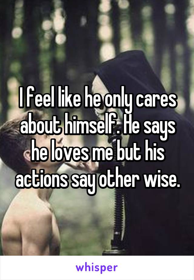 I feel like he only cares about himself. He says he loves me but his actions say other wise.