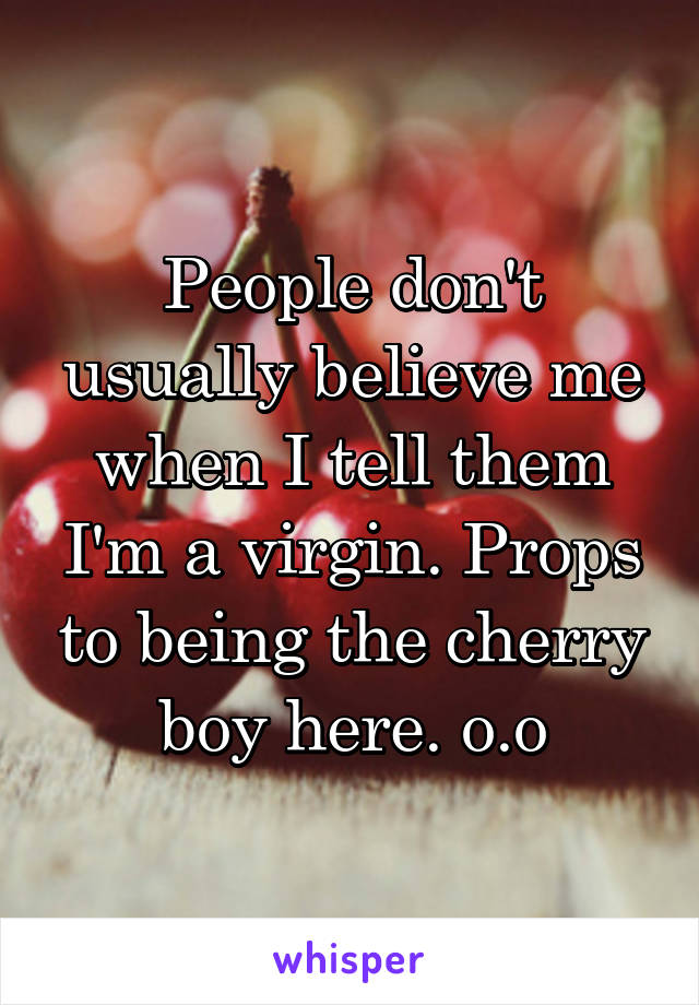 People don't usually believe me when I tell them I'm a virgin. Props to being the cherry boy here. o.o