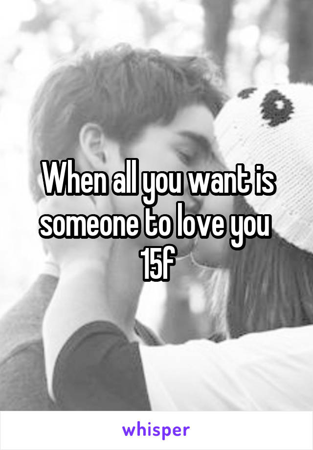 When all you want is someone to love you  15f