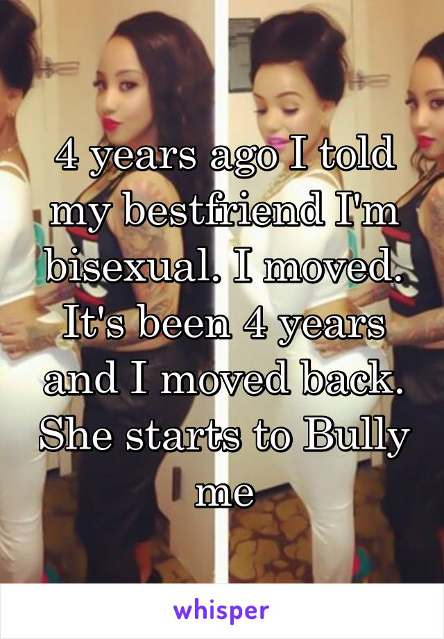 4 years ago I told my bestfriend I'm bisexual. I moved. It's been 4 years and I moved back. She starts to Bully me