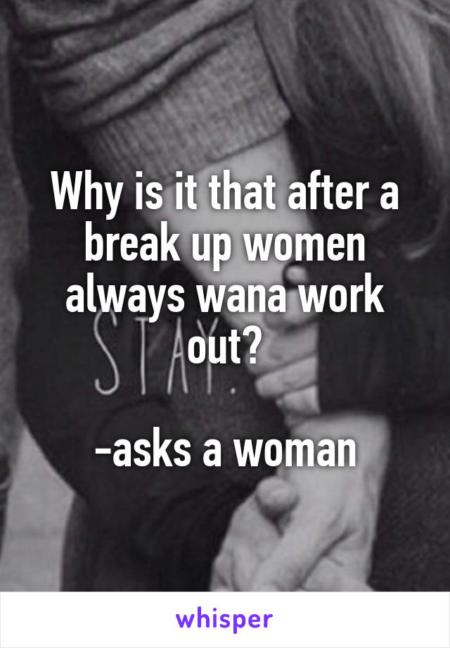Why is it that after a break up women always wana work out?  -asks a woman