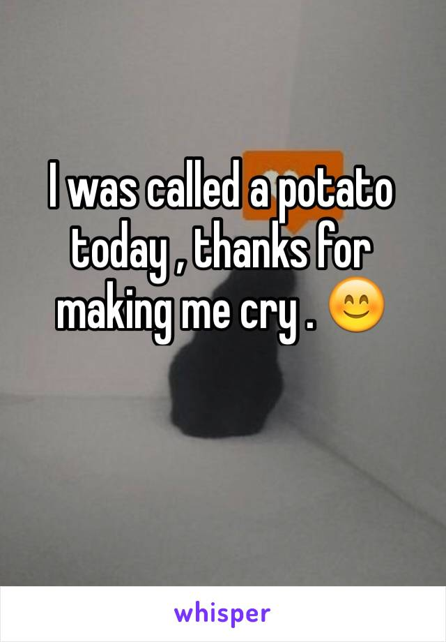 I was called a potato today , thanks for making me cry . 😊
