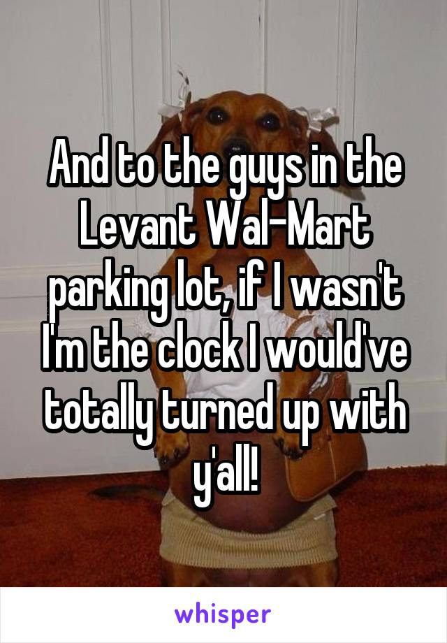 And to the guys in the Levant Wal-Mart parking lot, if I wasn't I'm the clock I would've totally turned up with y'all!