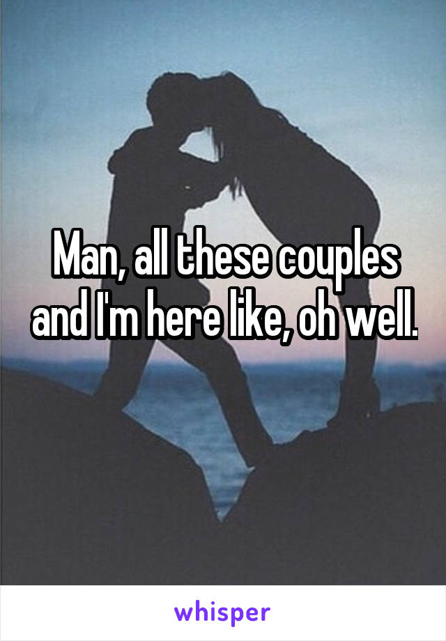 Man, all these couples and I'm here like, oh well.