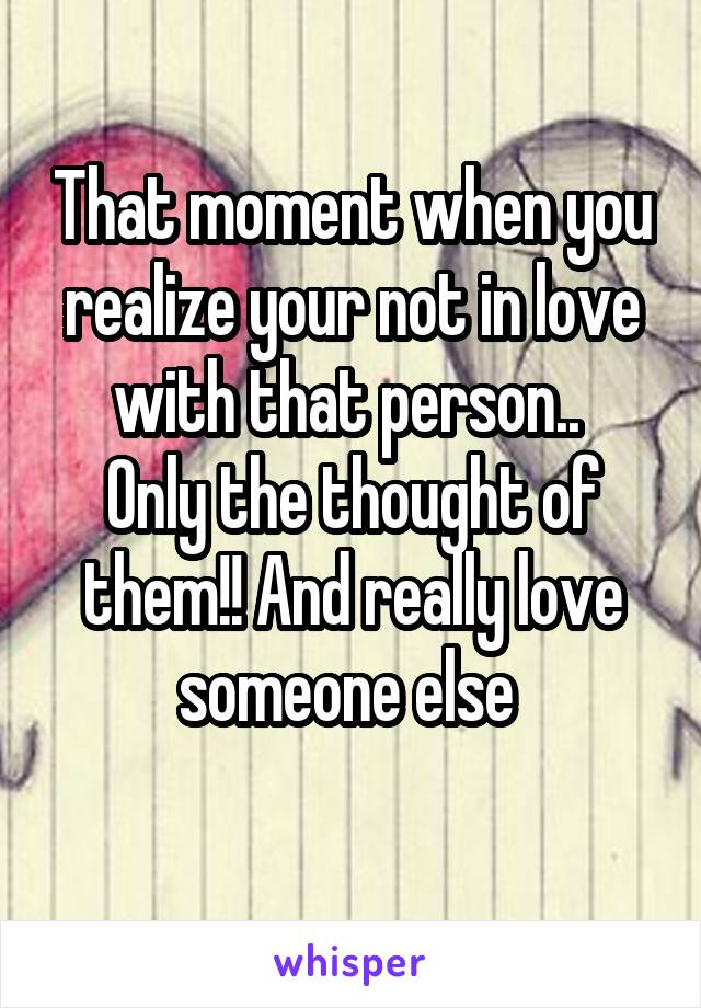 That moment when you realize your not in love with that person..  Only the thought of them!! And really love someone else